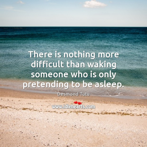 There is nothing more difficult than waking someone who is only pretending to be asleep. Desmond Tutu Picture Quote