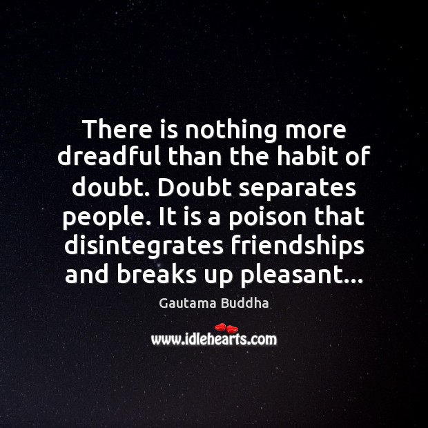 There is nothing more dreadful than the habit of doubt. Doubt separates Image