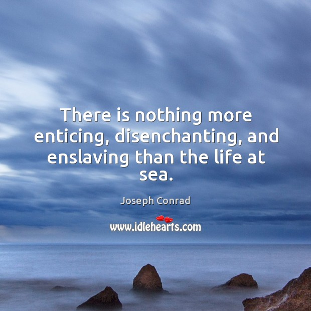 There is nothing more enticing, disenchanting, and enslaving than the life at sea. Image