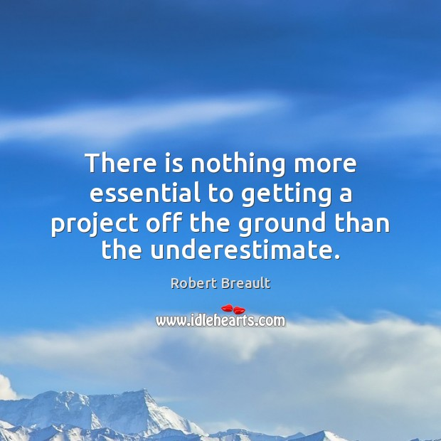 There is nothing more essential to getting a project off the ground Underestimate Quotes Image
