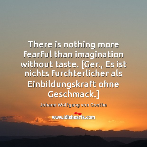 Image, There is nothing more fearful than imagination without taste. [Ger., Es ist