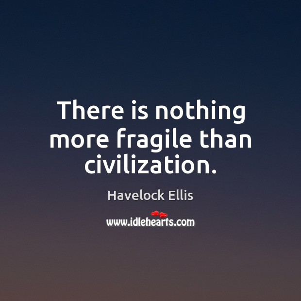 There is nothing more fragile than civilization. Havelock Ellis Picture Quote