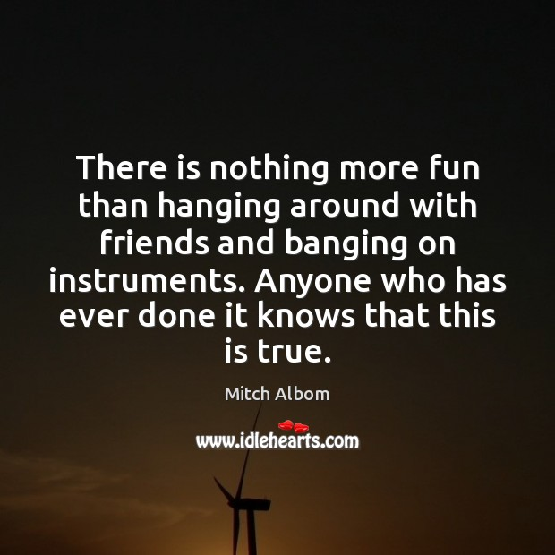 There is nothing more fun than hanging around with friends and banging Mitch Albom Picture Quote