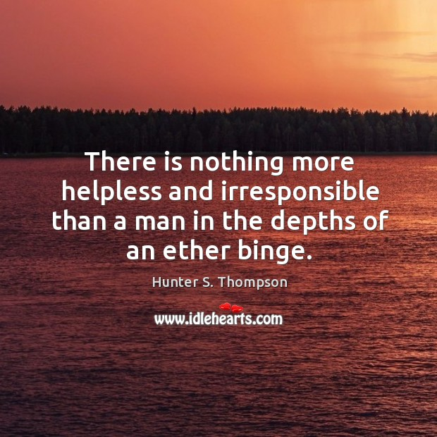 There is nothing more helpless and irresponsible than a man in the depths of an ether binge. Image