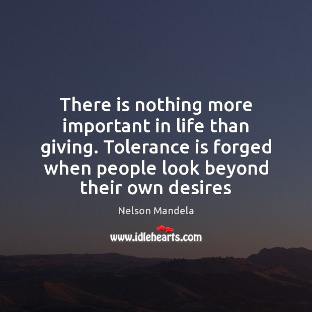 There is nothing more important in life than giving. Tolerance is forged Tolerance Quotes Image