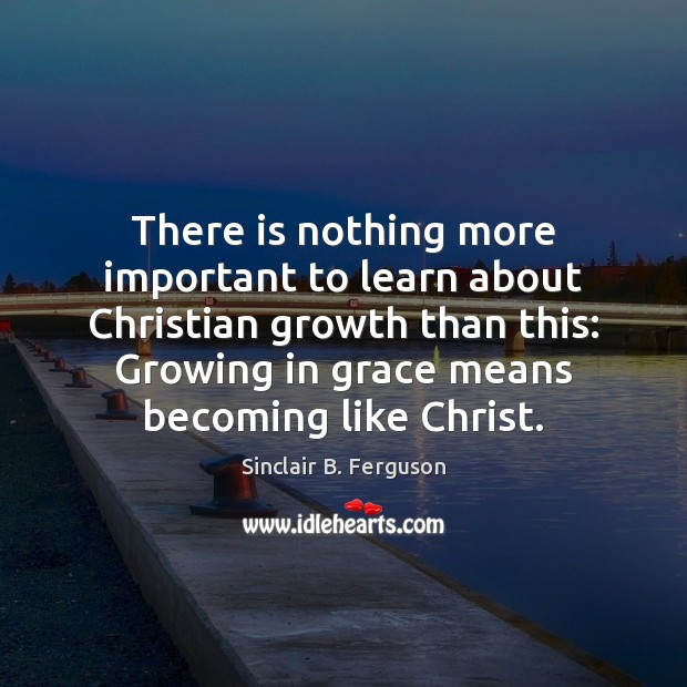 There is nothing more important to learn about Christian growth than this: Sinclair B. Ferguson Picture Quote