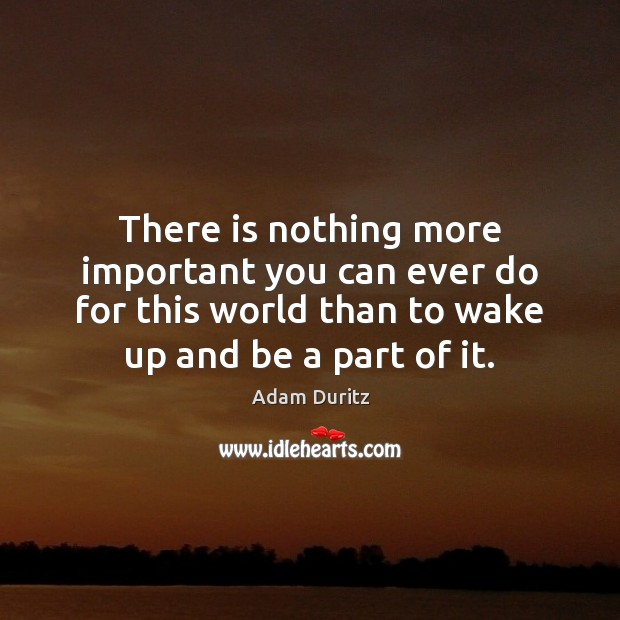 There is nothing more important you can ever do for this world Adam Duritz Picture Quote