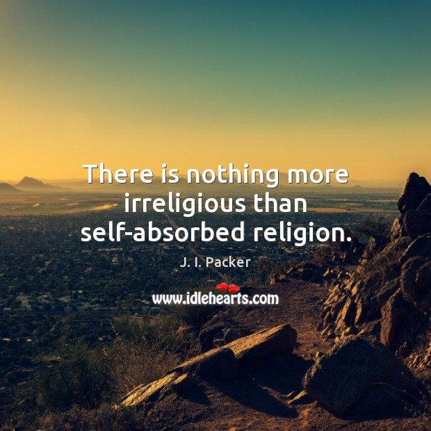 There is nothing more irreligious than self-absorbed religion. J. I. Packer Picture Quote