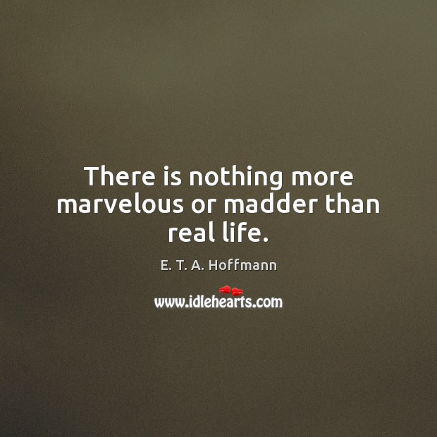 There is nothing more marvelous or madder than real life. E. T. A. Hoffmann Picture Quote