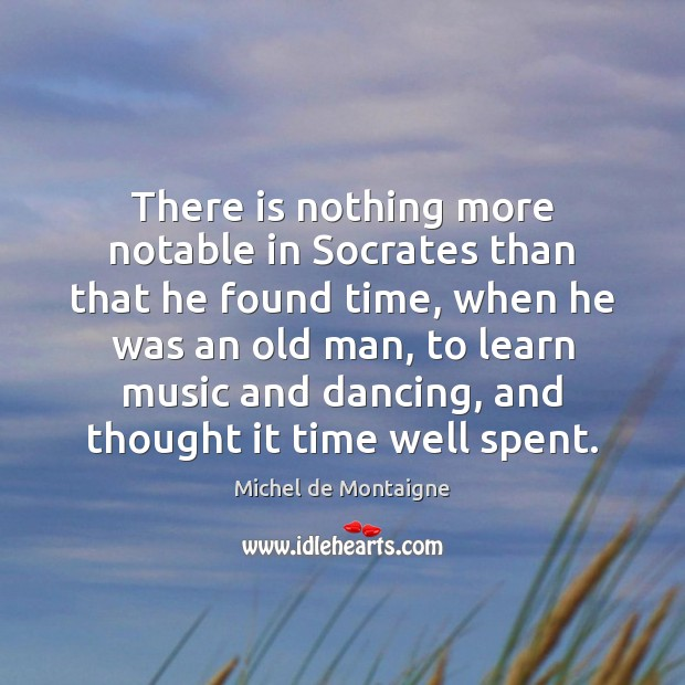 Image, There is nothing more notable in Socrates than that he found time,