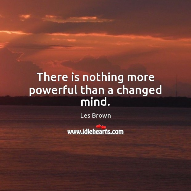 There is nothing more powerful than a changed mind. Les Brown Picture Quote