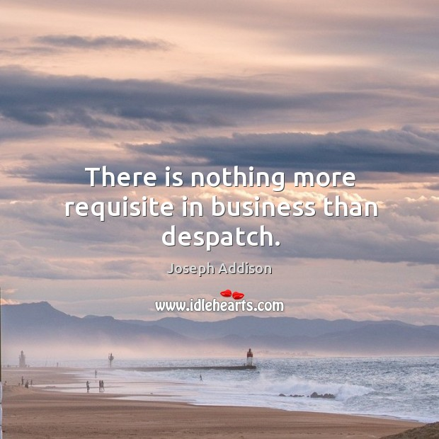 There is nothing more requisite in business than despatch. Image