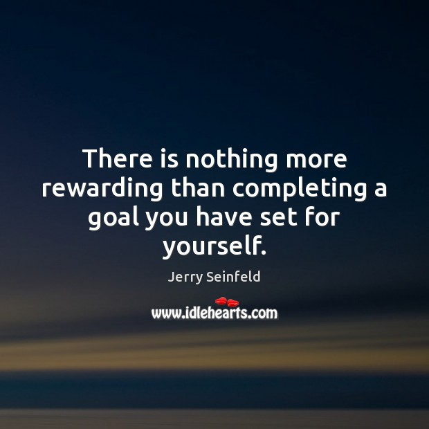 There is nothing more rewarding than completing a goal you have set for yourself. Jerry Seinfeld Picture Quote
