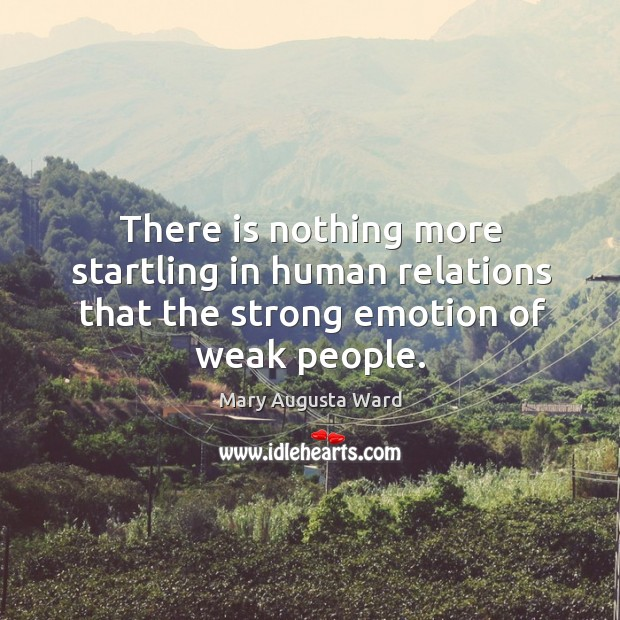 There is nothing more startling in human relations that the strong emotion of weak people. Image