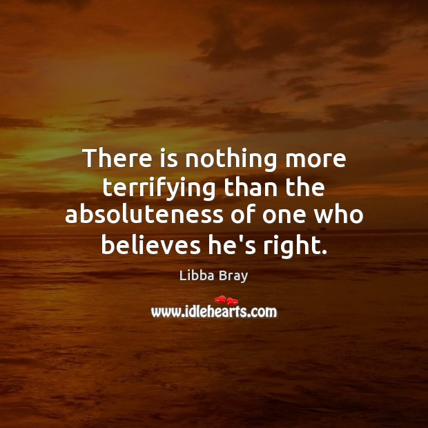 Image, There is nothing more terrifying than the absoluteness of one who believes he's right.