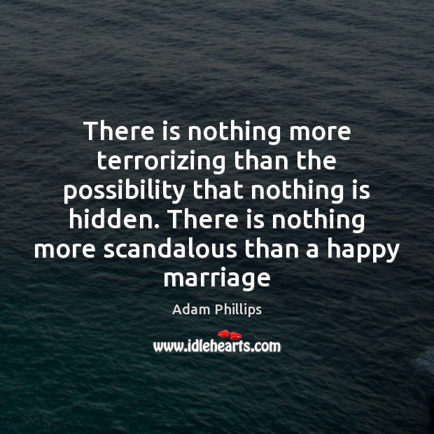 There is nothing more terrorizing than the possibility that nothing is hidden. Image