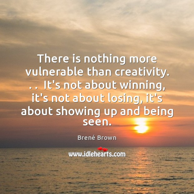 Image, There is nothing more vulnerable than creativity. . .  It's not about winning, it's