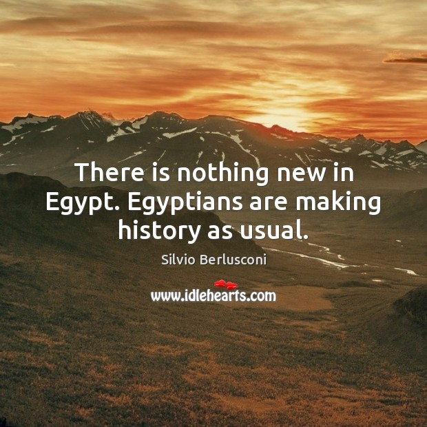 There is nothing new in Egypt. Egyptians are making history as usual. Silvio Berlusconi Picture Quote