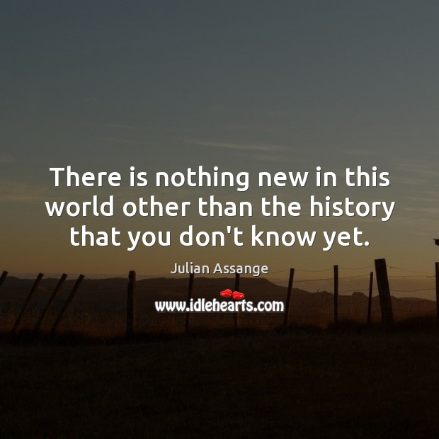 There is nothing new in this world other than the history that you don't know yet. Julian Assange Picture Quote