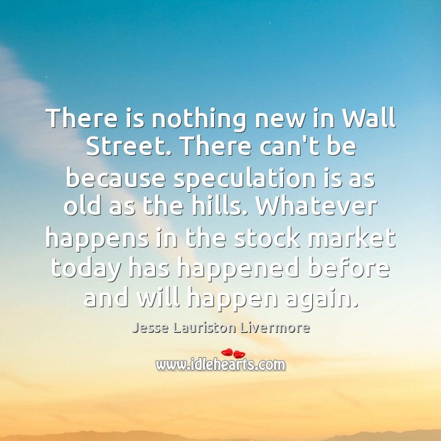 There is nothing new in Wall Street. There can't be because speculation Jesse Lauriston Livermore Picture Quote