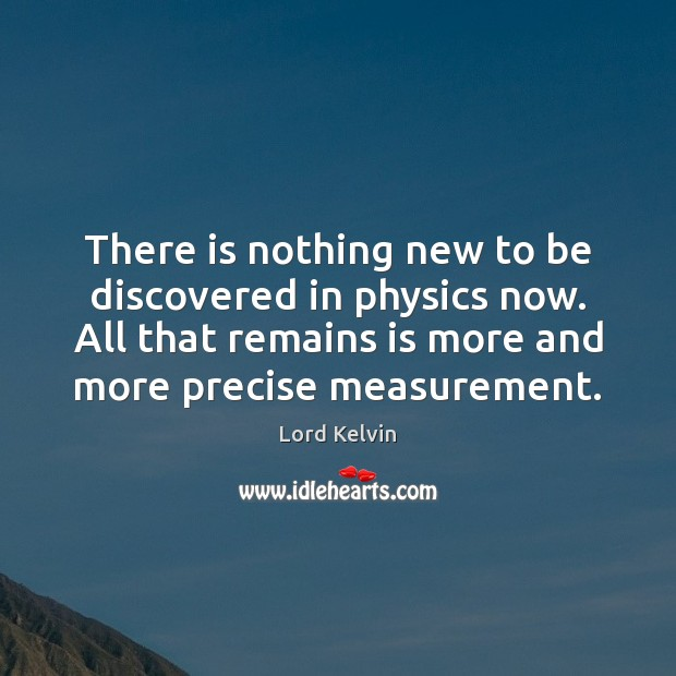 There is nothing new to be discovered in physics now. All that Lord Kelvin Picture Quote