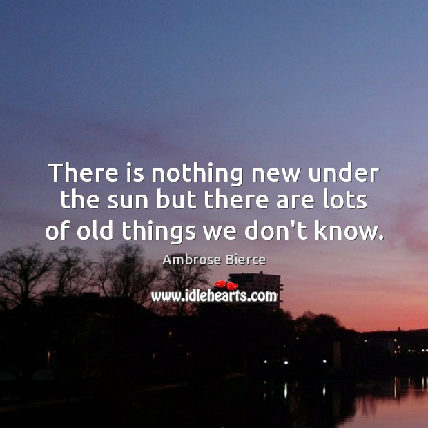 Image, There is nothing new under the sun but there are lots of old things we don't know.