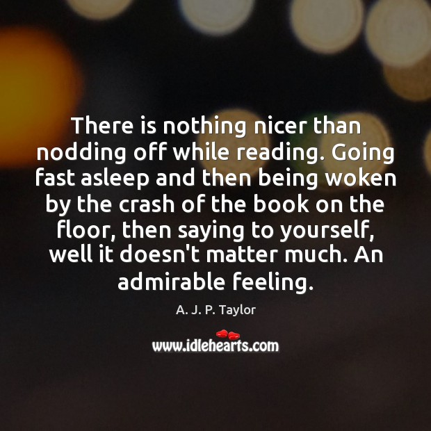 There is nothing nicer than nodding off while reading. Going fast asleep A. J. P. Taylor Picture Quote