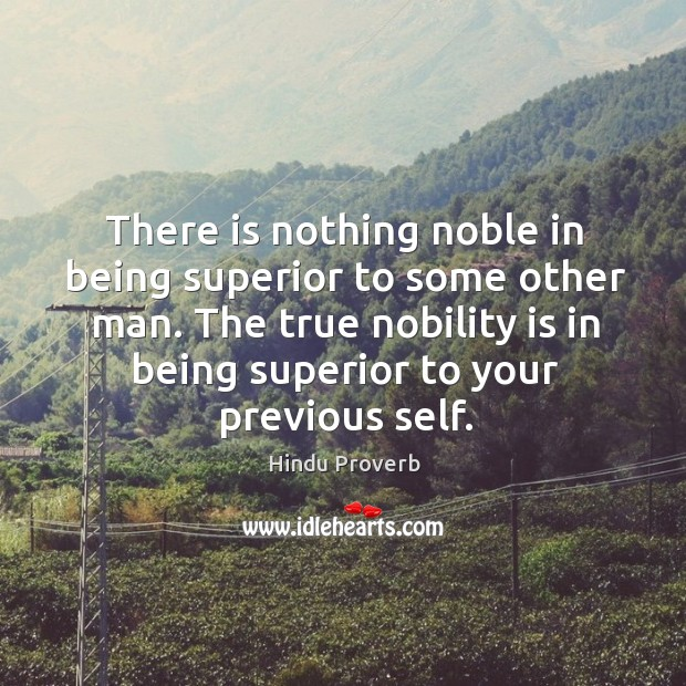 There is nothing noble in being superior to some other man. Hindu Proverbs Image
