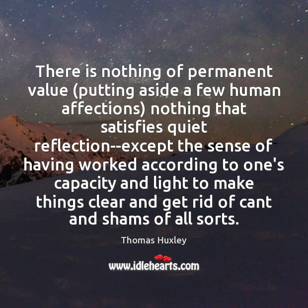 There is nothing of permanent value (putting aside a few human affections) Thomas Huxley Picture Quote