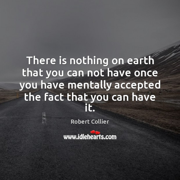 There is nothing on earth that you can not have once you Robert Collier Picture Quote