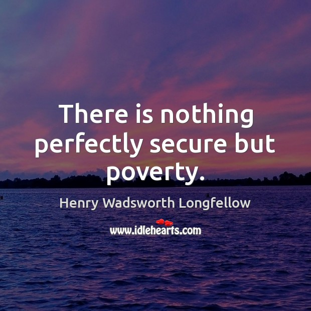 There is nothing perfectly secure but poverty. Image
