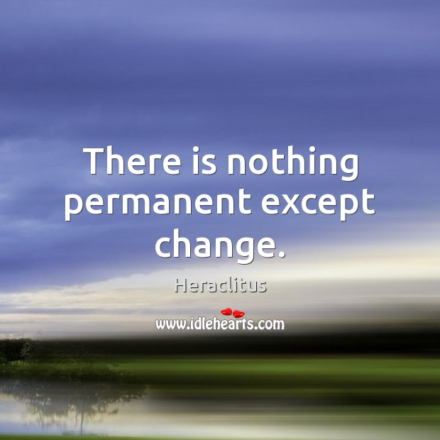 Image, There is nothing permanent except change.