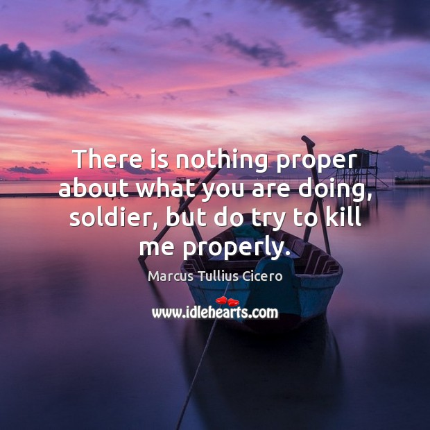 There is nothing proper about what you are doing, soldier, but do try to kill me properly. Marcus Tullius Cicero Picture Quote