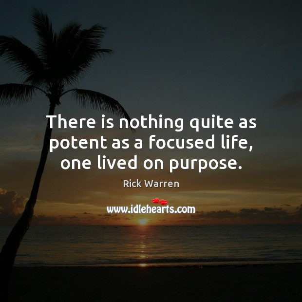 There is nothing quite as potent as a focused life, one lived on purpose. Image