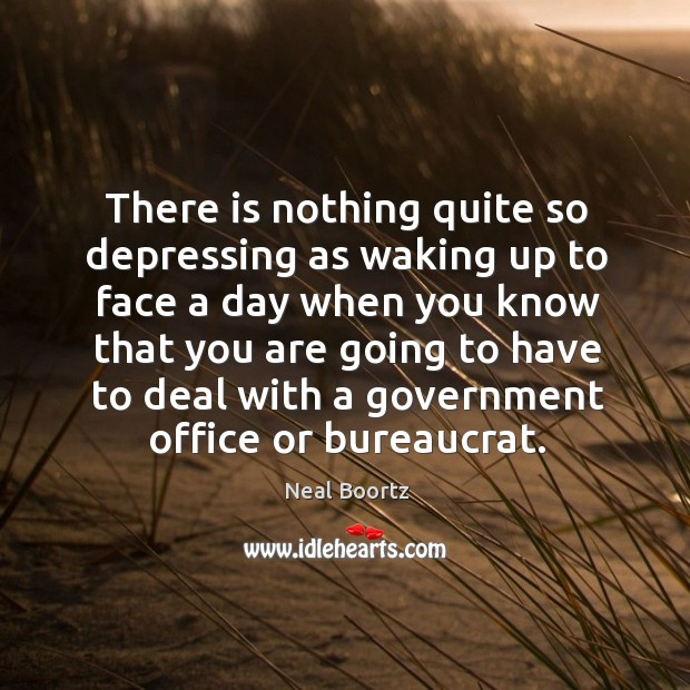 There is nothing quite so depressing as waking up to face a day when you know that you are going Neal Boortz Picture Quote