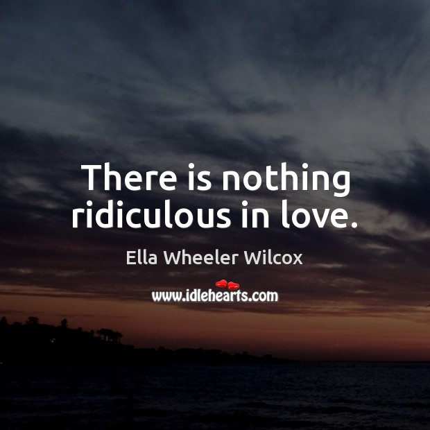 There is nothing ridiculous in love. Ella Wheeler Wilcox Picture Quote