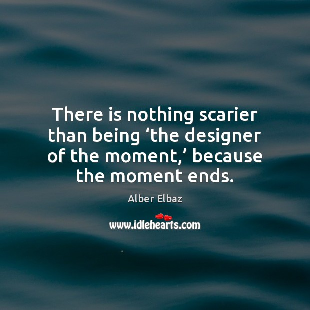 There is nothing scarier than being 'the designer of the moment,' because Image