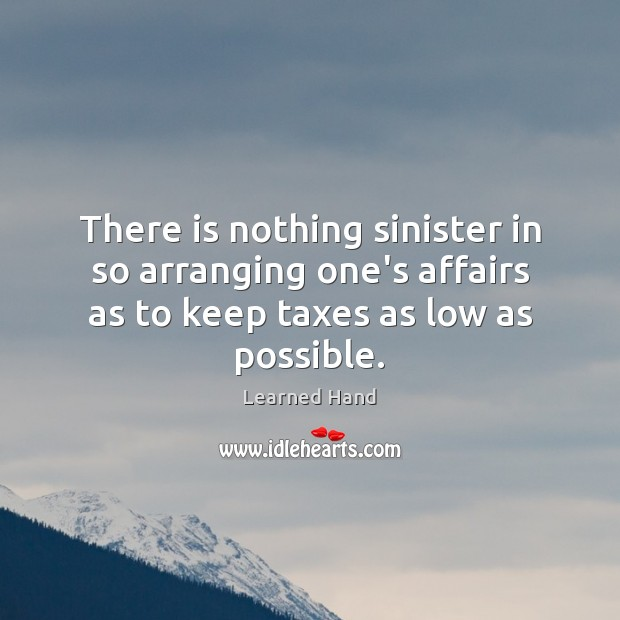 There is nothing sinister in so arranging one's affairs as to keep Learned Hand Picture Quote