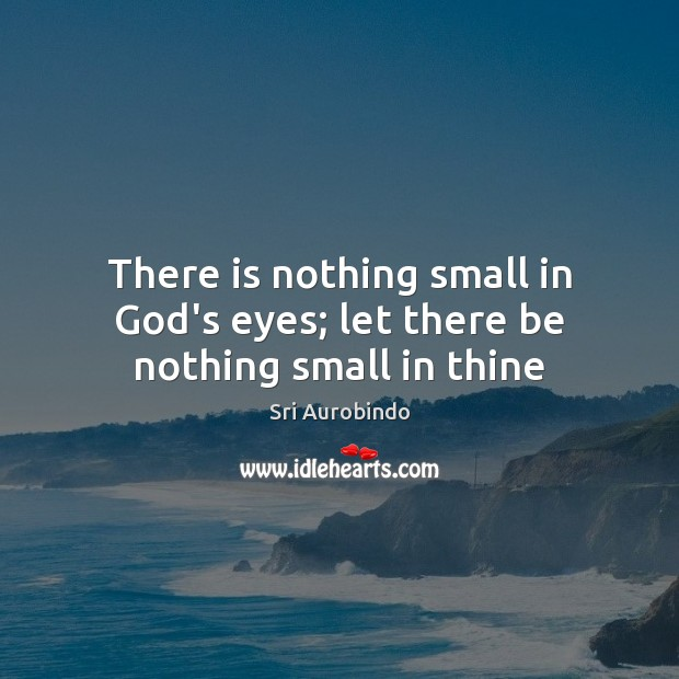 There is nothing small in God's eyes; let there be nothing small in thine Sri Aurobindo Picture Quote