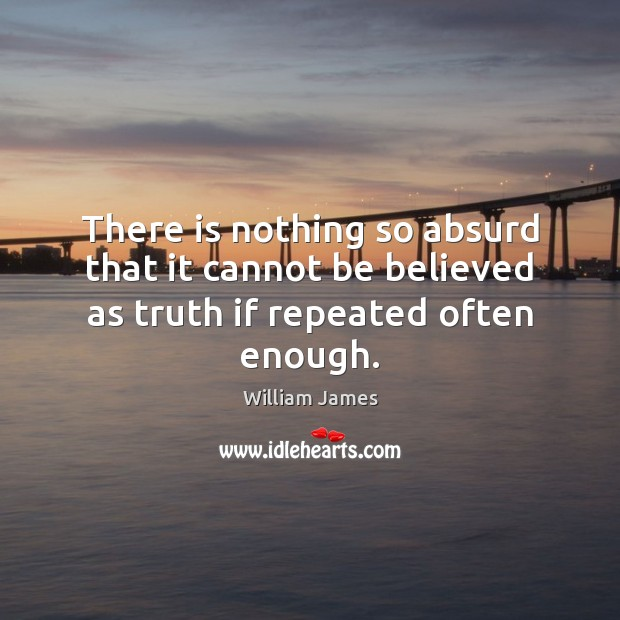 There is nothing so absurd that it cannot be believed as truth if repeated often enough. William James Picture Quote