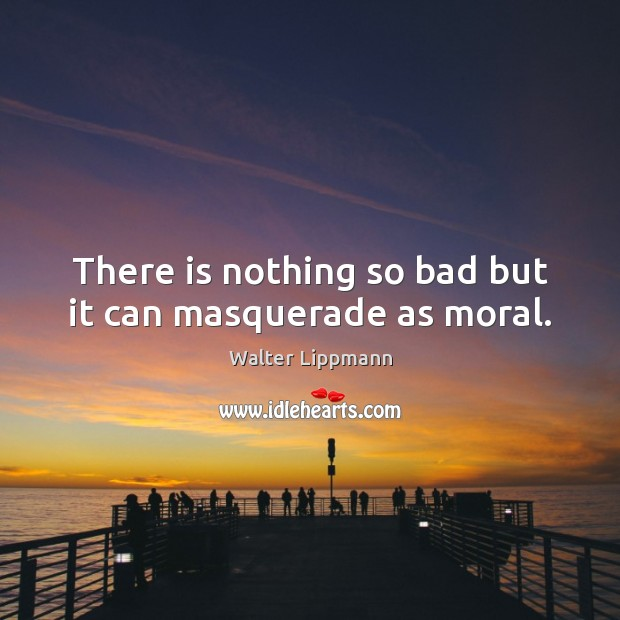 There is nothing so bad but it can masquerade as moral. Walter Lippmann Picture Quote
