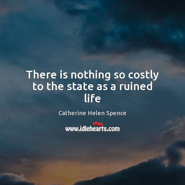 There is nothing so costly to the state as a ruined life Catherine Helen Spence Picture Quote