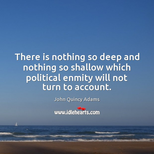 John Quincy Adams Picture Quote image saying: There is nothing so deep and nothing so shallow which political enmity