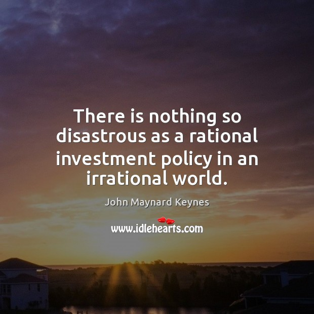 There is nothing so disastrous as a rational investment policy in an irrational world. Image