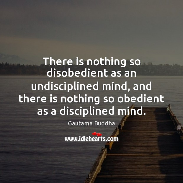 There is nothing so disobedient as an undisciplined mind, and there is Image
