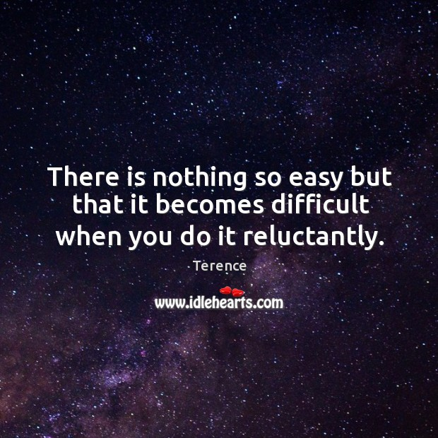 There is nothing so easy but that it becomes difficult when you do it reluctantly. Terence Picture Quote