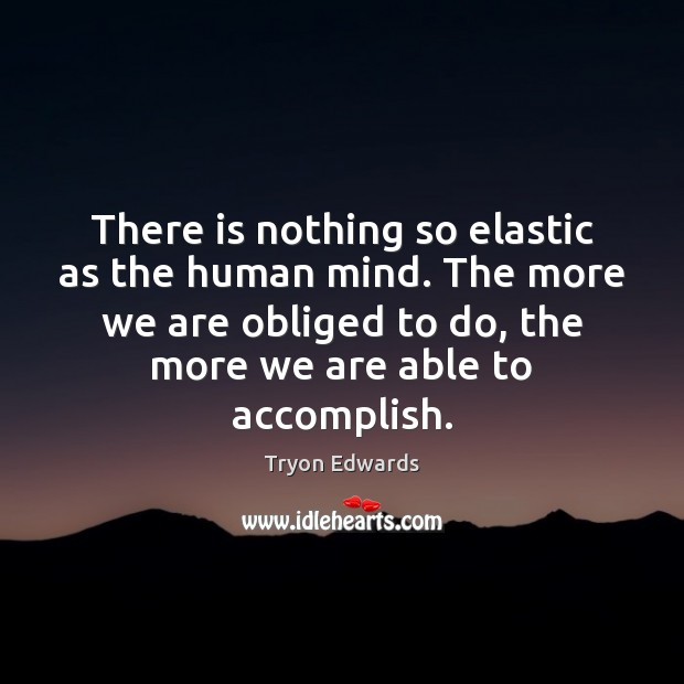 There is nothing so elastic as the human mind. The more we Tryon Edwards Picture Quote