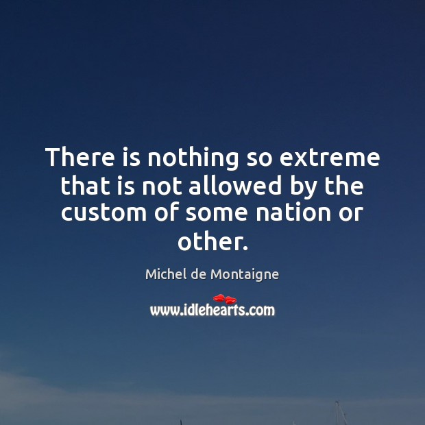 Image, There is nothing so extreme that is not allowed by the custom of some nation or other.