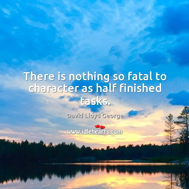 There is nothing so fatal to character as half finished tasks. David Lloyd George Picture Quote