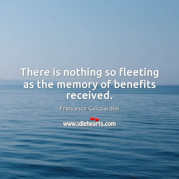 There is nothing so fleeting as the memory of benefits received. Francesco Guicciardini Picture Quote